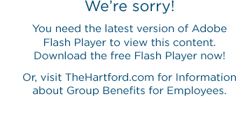 We're sorry! You need the latest version of Adobe Flash Player to view this content. Download the free Flash Player now! Or, visit TheHartford.com for Information about Group Benefits for Employees.
